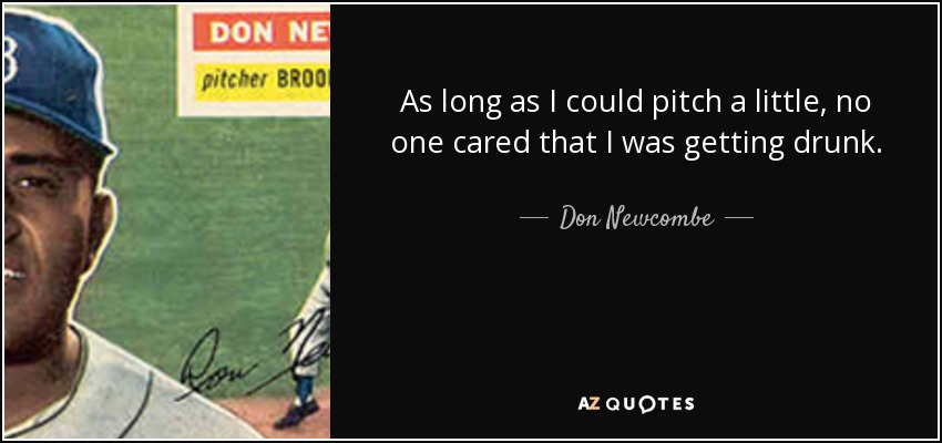 As long as I could pitch a little, no one cared that I was getting drunk. - Don Newcombe