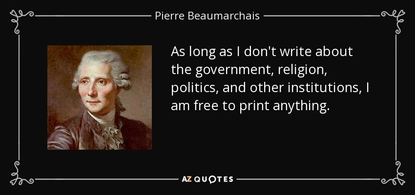 As long as I don't write about the government, religion, politics, and other institutions, I am free to print anything. - Pierre Beaumarchais