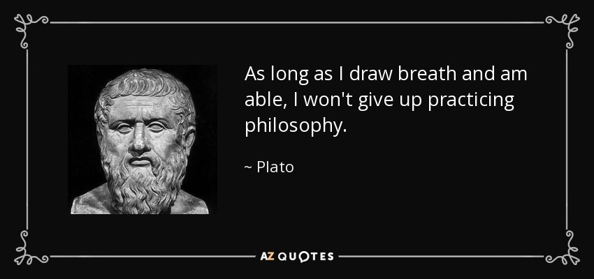 As long as I draw breath and am able, I won't give up practicing philosophy. - Plato