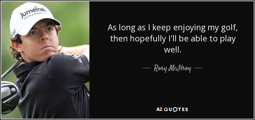 As long as I keep enjoying my golf, then hopefully I'll be able to play well. - Rory McIlroy