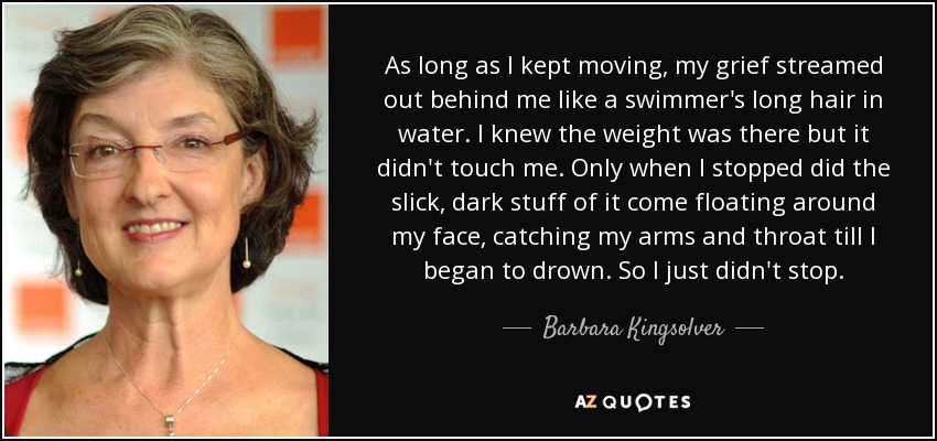 As long as I kept moving, my grief streamed out behind me like a swimmer's long hair in water. I knew the weight was there but it didn't touch me. Only when I stopped did the slick, dark stuff of it come floating around my face, catching my arms and throat till I began to drown. So I just didn't stop. - Barbara Kingsolver