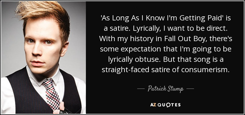 'As Long As I Know I'm Getting Paid' is a satire. Lyrically, I want to be direct. With my history in Fall Out Boy, there's some expectation that I'm going to be lyrically obtuse. But that song is a straight-faced satire of consumerism. - Patrick Stump
