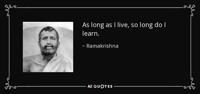 As long as I live, so long do I learn. - Ramakrishna