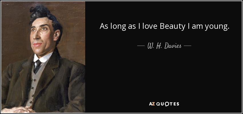 As long as I love Beauty I am young. - W. H. Davies