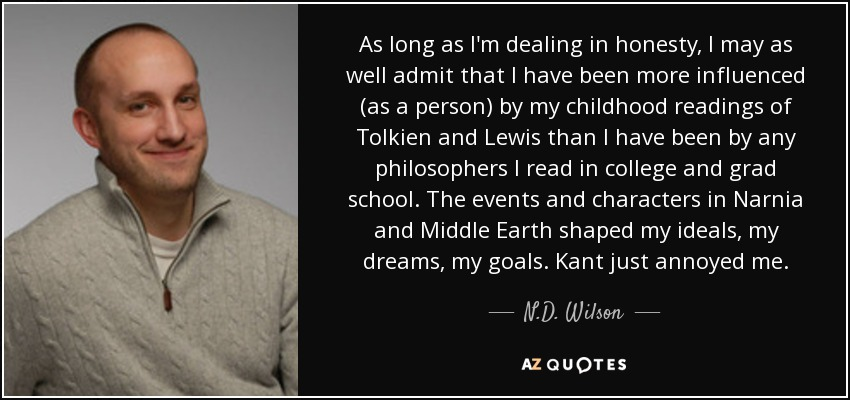 As long as I'm dealing in honesty, I may as well admit that I have been more influenced (as a person) by my childhood readings of Tolkien and Lewis than I have been by any philosophers I read in college and grad school. The events and characters in Narnia and Middle Earth shaped my ideals, my dreams, my goals. Kant just annoyed me. - N.D. Wilson