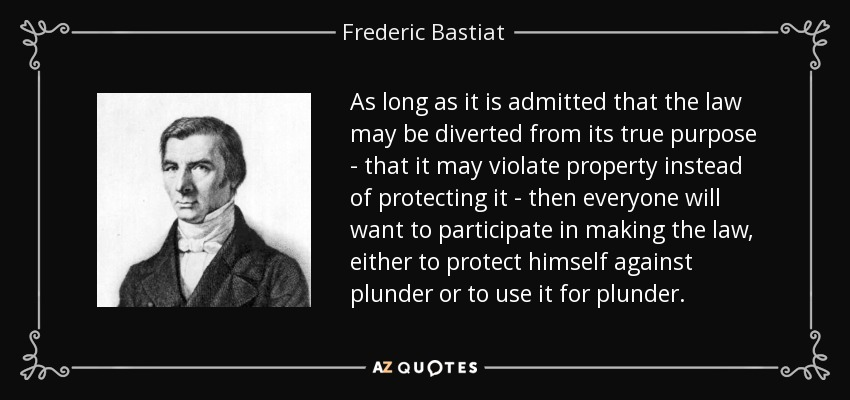 As long as it is admitted that the law may be diverted from its true purpose--that it may violate property instead of protecting it--then everyone will want to participate in making the law, either to protect himself against plunder or to use it for plunder. - Frederic Bastiat