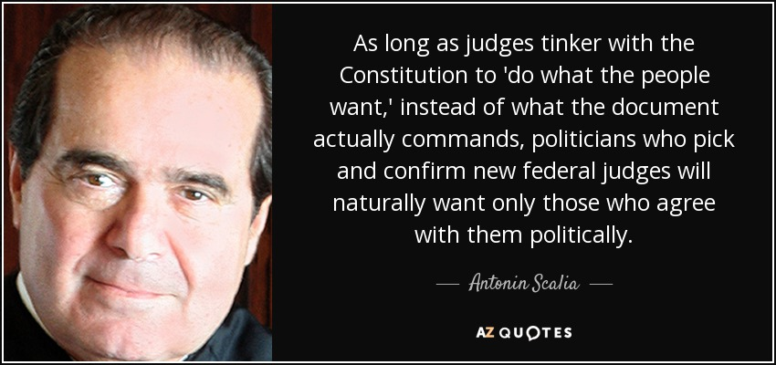 As long as judges tinker with the Constitution to 'do what the people want,' instead of what the document actually commands, politicians who pick and confirm new federal judges will naturally want only those who agree with them politically. - Antonin Scalia