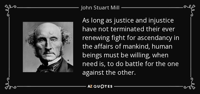 As long as justice and injustice have not terminated their ever renewing fight for ascendancy in the affairs of mankind, human beings must be willing, when need is, to do battle for the one against the other. - John Stuart Mill