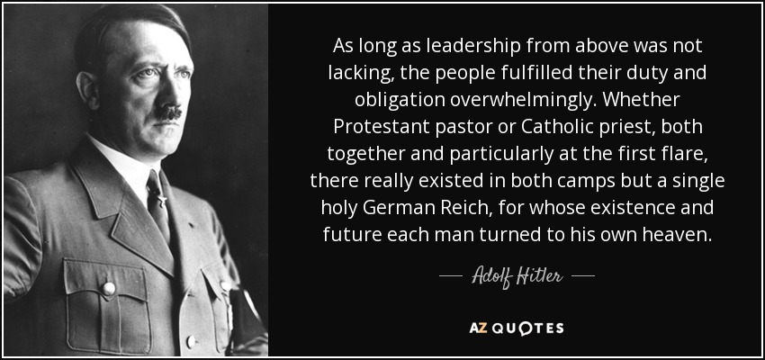 As long as leadership from above was not lacking, the people fulfilled their duty and obligation overwhelmingly. Whether Protestant pastor or Catholic priest, both together and particularly at the first flare, there really existed in both camps but a single holy German Reich, for whose existence and future each man turned to his own heaven. - Adolf Hitler