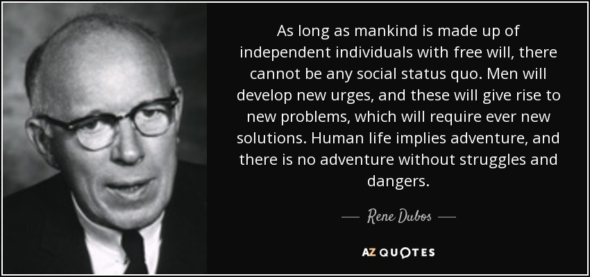 As long as mankind is made up of independent individuals with free will, there cannot be any social status quo. Men will develop new urges, and these will give rise to new problems, which will require ever new solutions. Human life implies adventure, and there is no adventure without struggles and dangers. - Rene Dubos