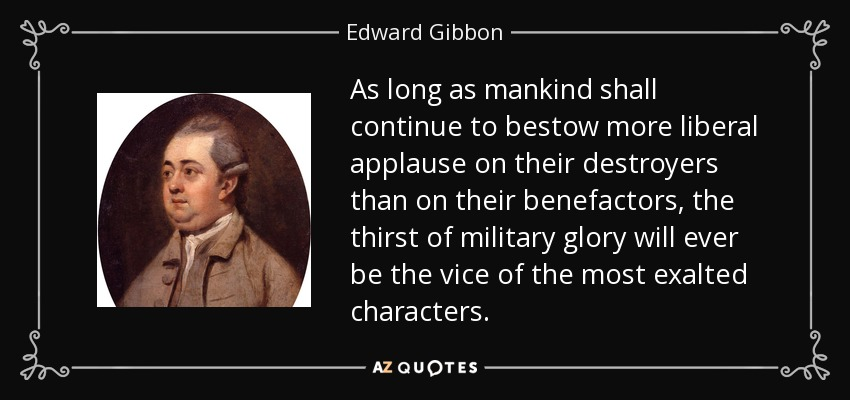 As long as mankind shall continue to bestow more liberal applause on their destroyers than on their benefactors, the thirst of military glory will ever be the vice of the most exalted characters. - Edward Gibbon