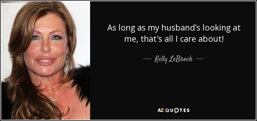 As long as my husband's looking at me, that's all I care about! - Kelly LeBrock