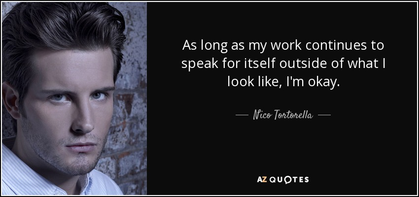 As long as my work continues to speak for itself outside of what I look like, I'm okay. - Nico Tortorella