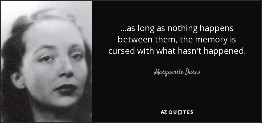 ...as long as nothing happens between them, the memory is cursed with what hasn't happened. - Marguerite Duras