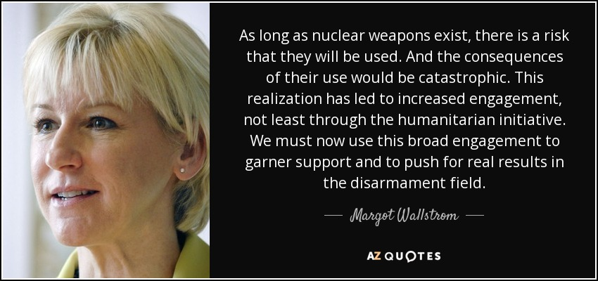 As long as nuclear weapons exist, there is a risk that they will be used. And the consequences of their use would be catastrophic. This realization has led to increased engagement, not least through the humanitarian initiative. We must now use this broad engagement to garner support and to push for real results in the disarmament field. - Margot Wallstrom