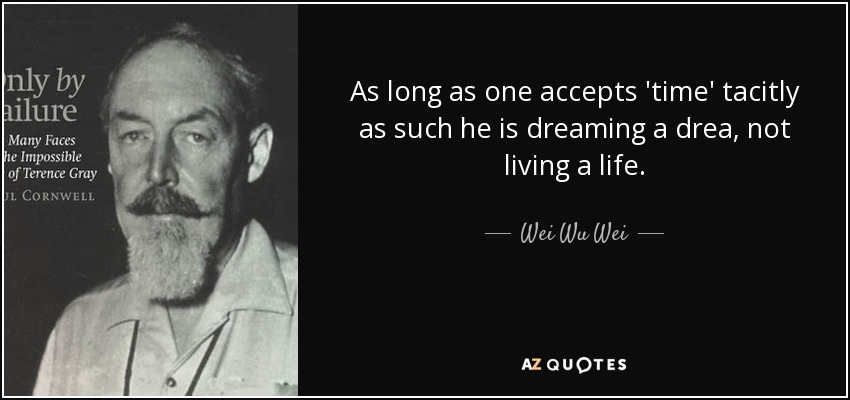 As long as one accepts 'time' tacitly as such he is dreaming a drea, not living a life. - Wei Wu Wei