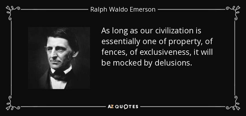 As long as our civilization is essentially one of property, of fences, of exclusiveness, it will be mocked by delusions. - Ralph Waldo Emerson
