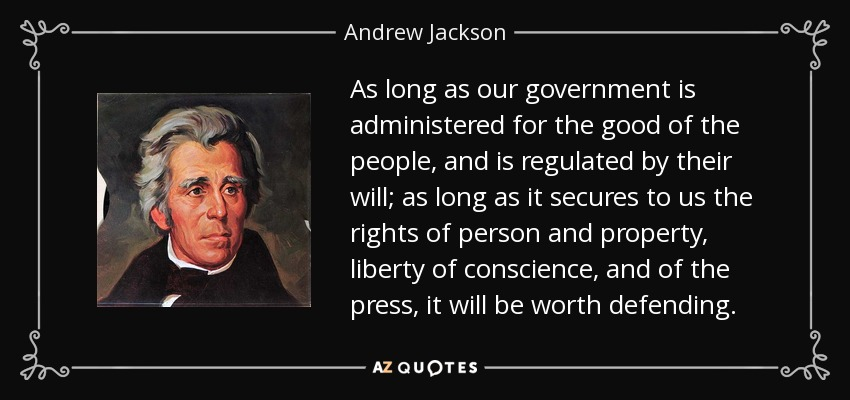 As long as our government is administered for the good of the people, and is regulated by their will; as long as it secures to us the rights of person and property, liberty of conscience, and of the press, it will be worth defending. - Andrew Jackson