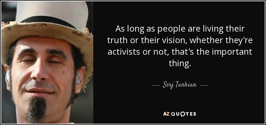 As long as people are living their truth or their vision, whether they're activists or not, that's the important thing. - Serj Tankian