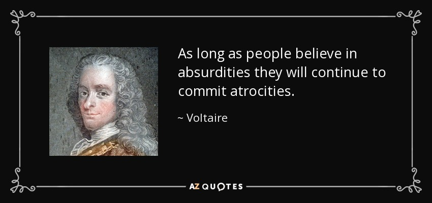 As long as people believe in absurdities they will continue to commit atrocities. - Voltaire