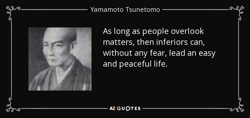 As long as people overlook matters, then inferiors can, without any fear, lead an easy and peaceful life. - Yamamoto Tsunetomo