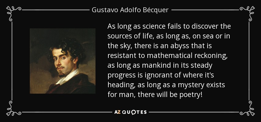 As long as science fails to discover the sources of life, as long as, on sea or in the sky, there is an abyss that is resistant to mathematical reckoning, as long as mankind in its steady progress is ignorant of where it's heading, as long as a mystery exists for man, there will be poetry! - Gustavo Adolfo Bécquer