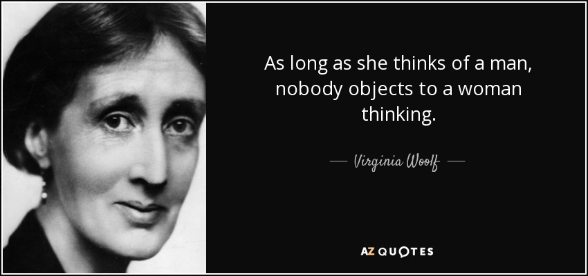 As long as she thinks of a man, nobody objects to a woman thinking. - Virginia Woolf