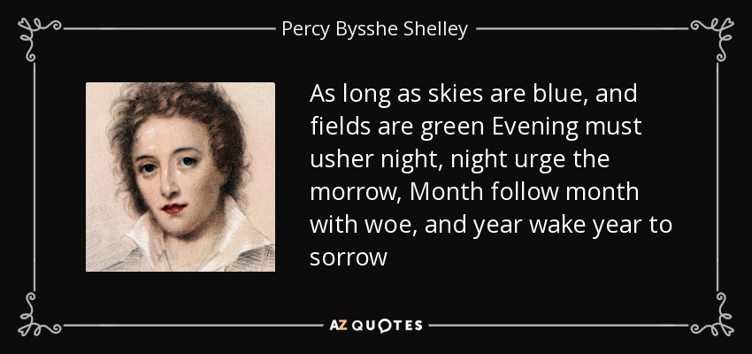 As long as skies are blue, and fields are green Evening must usher night, night urge the morrow, Month follow month with woe, and year wake year to sorrow - Percy Bysshe Shelley