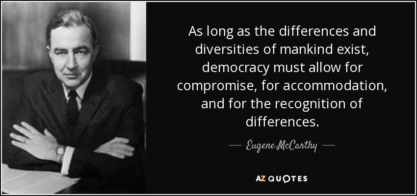 As long as the differences and diversities of mankind exist, democracy must allow for compromise, for accommodation, and for the recognition of differences. - Eugene McCarthy