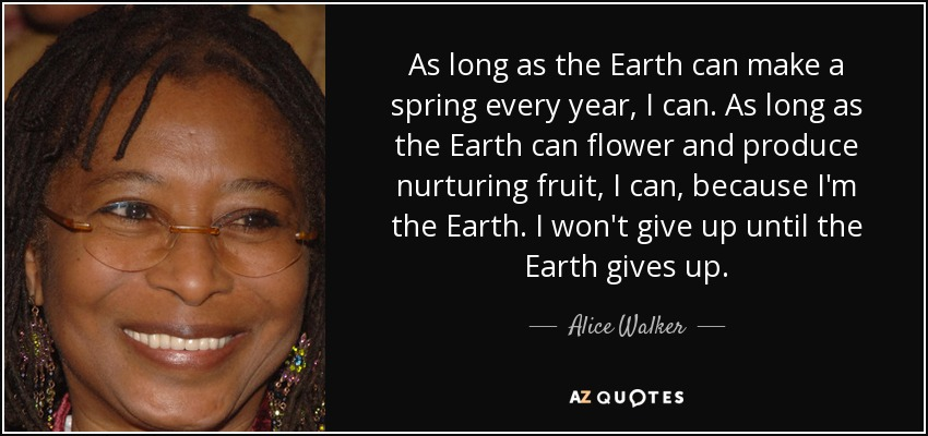 As long as the Earth can make a spring every year, I can. As long as the Earth can flower and produce nurturing fruit, I can, because I'm the Earth. I won't give up until the Earth gives up. - Alice Walker