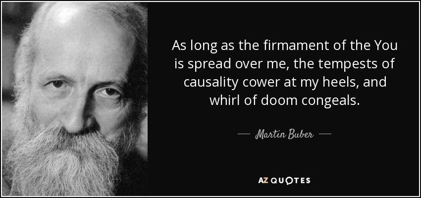 As long as the firmament of the You is spread over me, the tempests of causality cower at my heels, and whirl of doom congeals. - Martin Buber