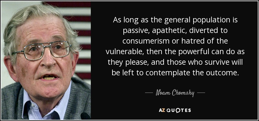 As long as the general population is passive, apathetic, diverted to consumerism or hatred of the vulnerable, then the powerful can do as they please, and those who survive will be left to contemplate the outcome. - Noam Chomsky