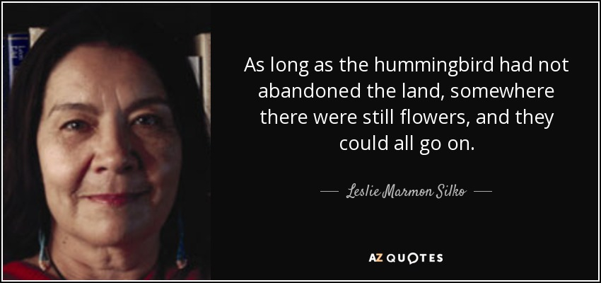 As long as the hummingbird had not abandoned the land, somewhere there were still flowers, and they could all go on. - Leslie Marmon Silko