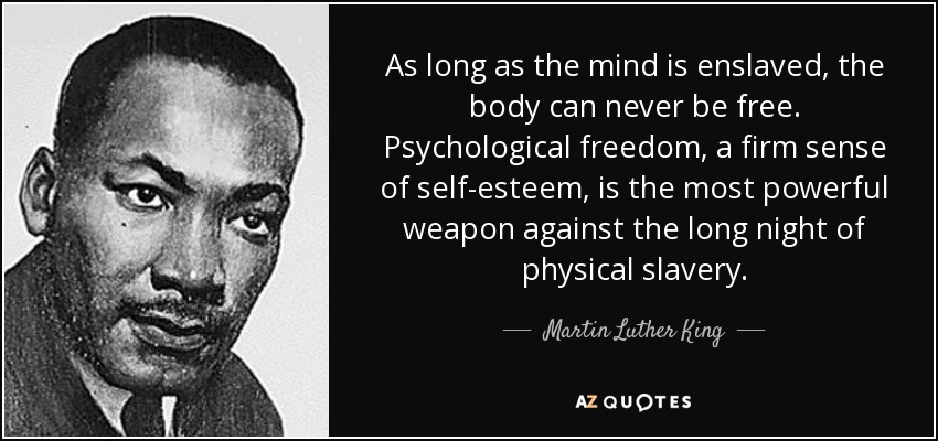 As long as the mind is enslaved, the body can never be free. Psychological freedom, a firm sense of self-esteem, is the most powerful weapon against the long night of physical slavery. - Martin Luther King, Jr.