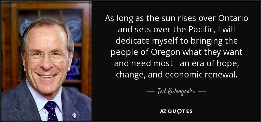 As long as the sun rises over Ontario and sets over the Pacific, I will dedicate myself to bringing the people of Oregon what they want and need most - an era of hope, change, and economic renewal. - Ted Kulongoski