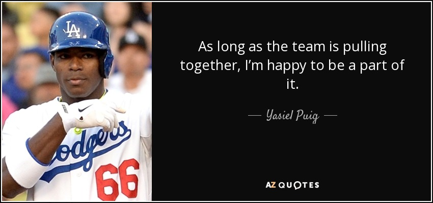 As long as the team is pulling together, I'm happy to be a part of it. - Yasiel Puig