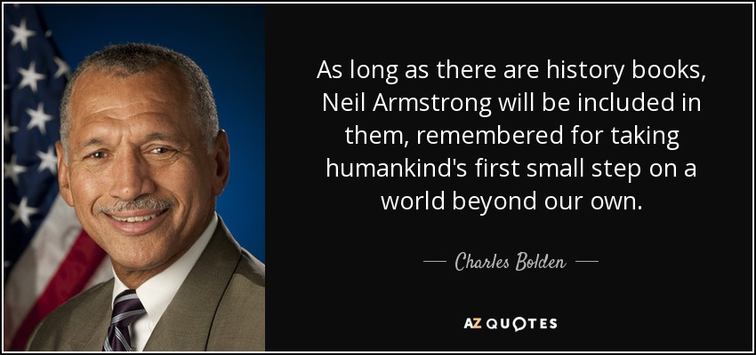 As long as there are history books, Neil Armstrong will be included in them, remembered for taking humankind's first small step on a world beyond our own. - Charles Bolden
