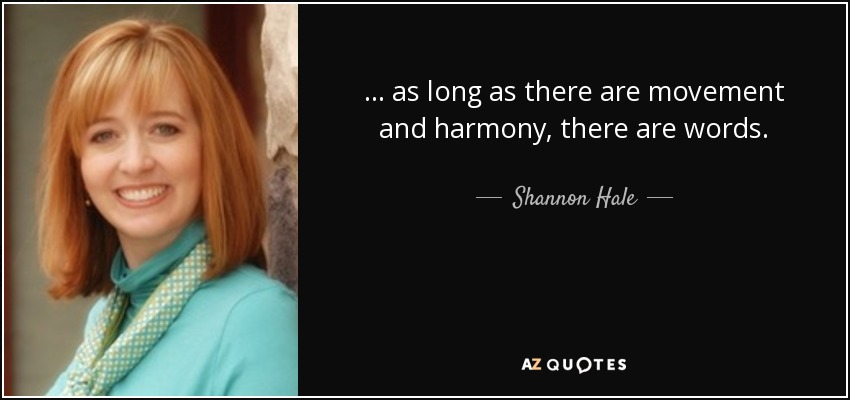 . . . as long as there are movement and harmony, there are words. - Shannon Hale