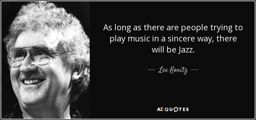 As long as there are people trying to play music in a sincere way, there will be Jazz. - Lee Konitz