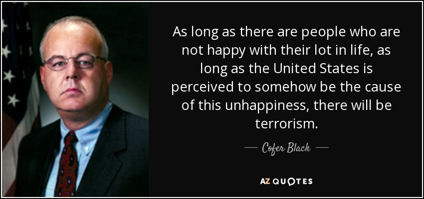 As long as there are people who are not happy with their lot in life, as long as the United States is perceived to somehow be the cause of this unhappiness, there will be terrorism. - Cofer Black