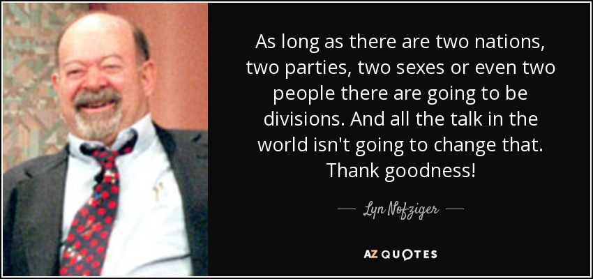 As long as there are two nations, two parties, two sexes or even two people there are going to be divisions. And all the talk in the world isn't going to change that. Thank goodness! - Lyn Nofziger