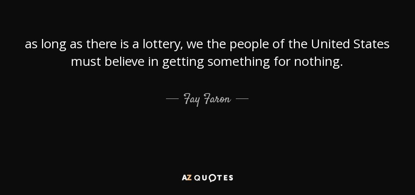 as long as there is a lottery, we the people of the United States must believe in getting something for nothing. - Fay Faron