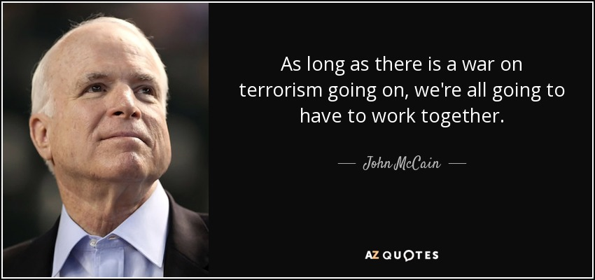 As long as there is a war on terrorism going on, we're all going to have to work together. - John McCain