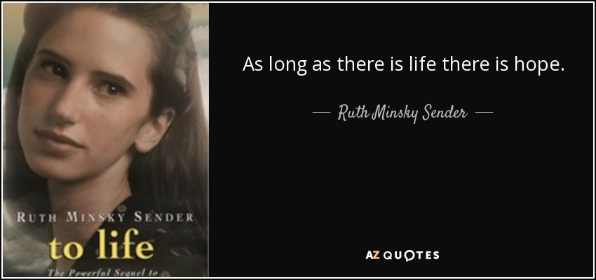 As long as there is life there is hope. - Ruth Minsky Sender