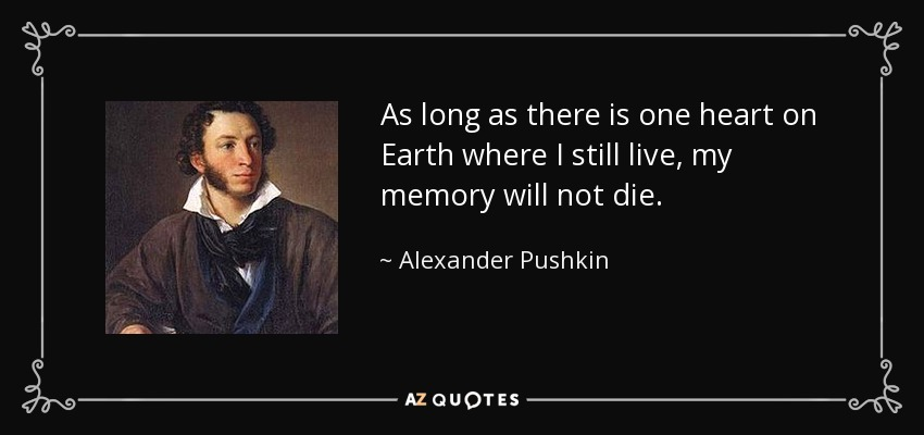 As long as there is one heart on Earth where I still live, my memory will not die. - Alexander Pushkin