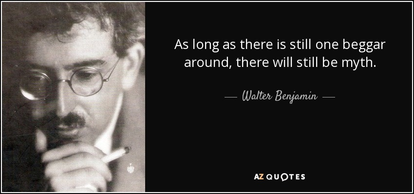 As long as there is still one beggar around, there will still be myth. - Walter Benjamin
