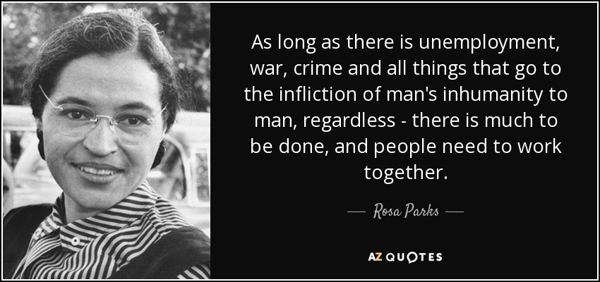 As long as there is unemployment, war, crime and all things that go to the infliction of man's inhumanity to man, regardless - there is much to be done, and people need to work together. - Rosa Parks
