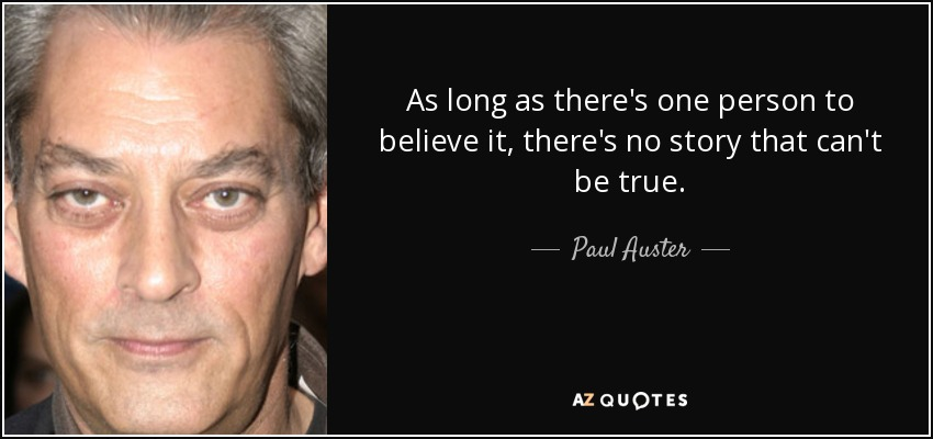 As long as there's one person to believe it, there's no story that can't be true. - Paul Auster