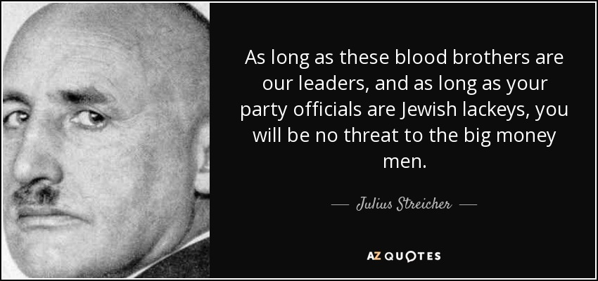 As long as these blood brothers are our leaders, and as long as your party officials are Jewish lackeys, you will be no threat to the big money men. - Julius Streicher