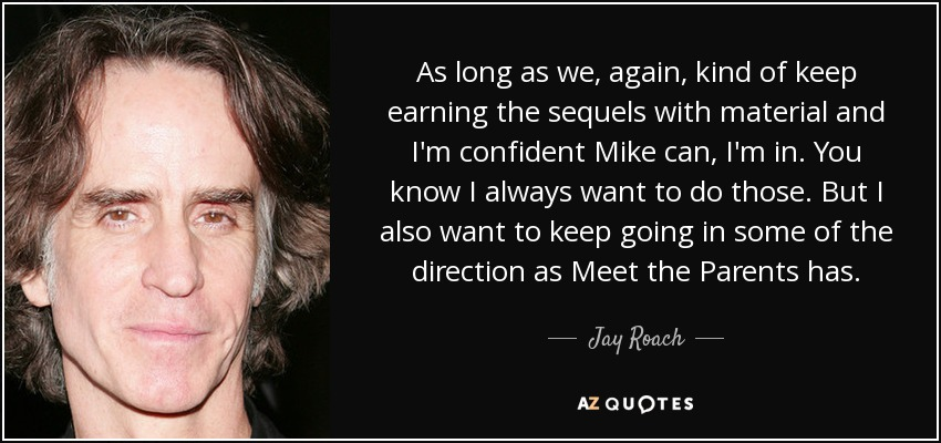 As long as we, again, kind of keep earning the sequels with material and I'm confident Mike can, I'm in. You know I always want to do those. But I also want to keep going in some of the direction as Meet the Parents has. - Jay Roach